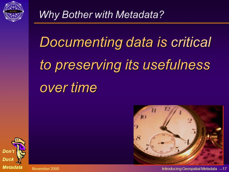 Don't Duck Metadata November 2000 Introducing Geospatial Metadata ---17 Why Bother with Metadata.