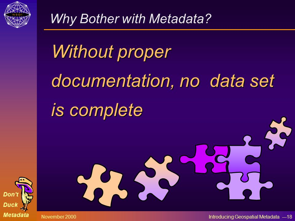 Don't Duck Metadata November 2000 Introducing Geospatial Metadata ---18 Why Bother with Metadata.