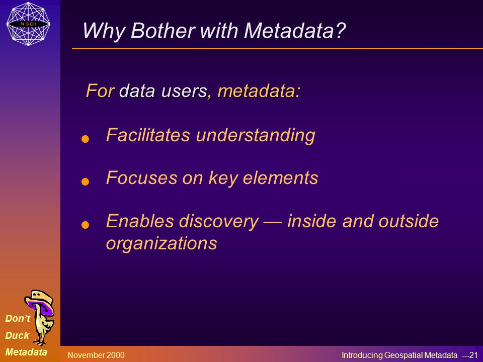 Don't Duck Metadata November 2000 Introducing Geospatial Metadata ---21 Why Bother with Metadata.