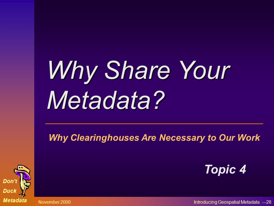 Don't Duck Metadata November 2000 Introducing Geospatial Metadata ---28 Why Clearinghouses Are Necessary to Our Work Topic 4 Why Share Your Metadata?