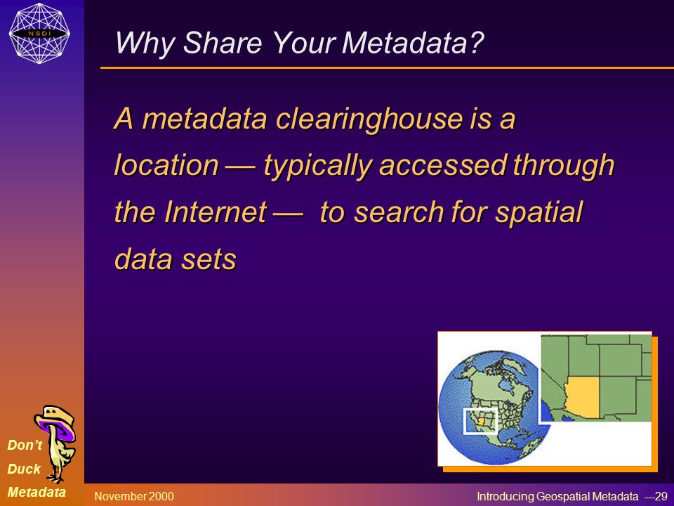 Don't Duck Metadata November 2000 Introducing Geospatial Metadata ---29 Why Share Your Metadata.