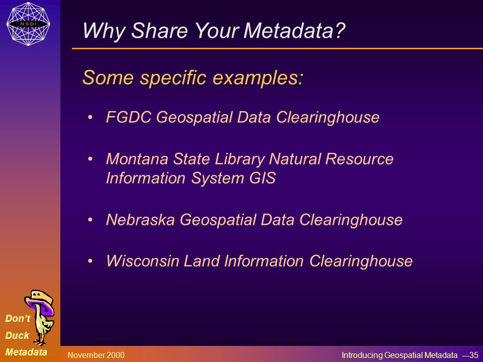 Don't Duck Metadata November 2000 Introducing Geospatial Metadata ---35 FGDC Geospatial Data Clearinghouse Montana State Library Natural Resource Information System GIS Nebraska Geospatial Data Clearinghouse Wisconsin Land Information Clearinghouse Why Share Your Metadata.