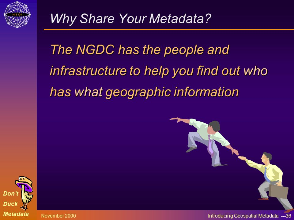 Don't Duck Metadata November 2000 Introducing Geospatial Metadata ---36 The NGDC has the people and infrastructure to help you find out who has what geographic information Why Share Your Metadata?