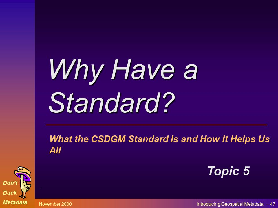 Don't Duck Metadata November 2000 Introducing Geospatial Metadata ---47 What the CSDGM Standard Is and How It Helps Us All Topic 5 Why Have a Standard?