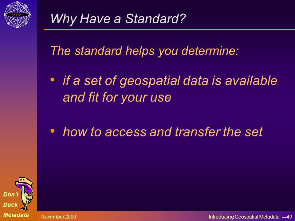 Don't Duck Metadata November 2000 Introducing Geospatial Metadata ---49 Why Have a Standard.