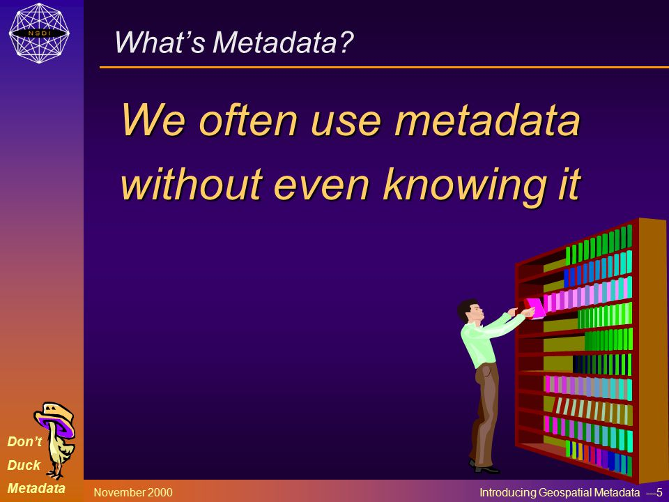Don't Duck Metadata November 2000 Introducing Geospatial Metadata ---5 What's Metadata? We often use metadata without even knowing it