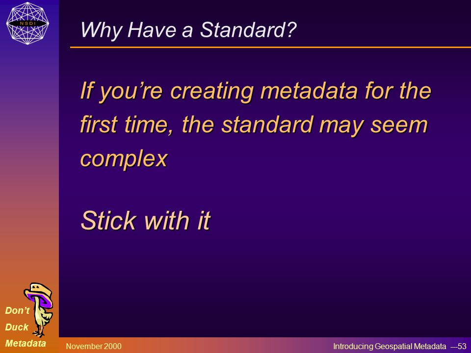 Don't Duck Metadata November 2000 Introducing Geospatial Metadata ---53 Why Have a Standard.