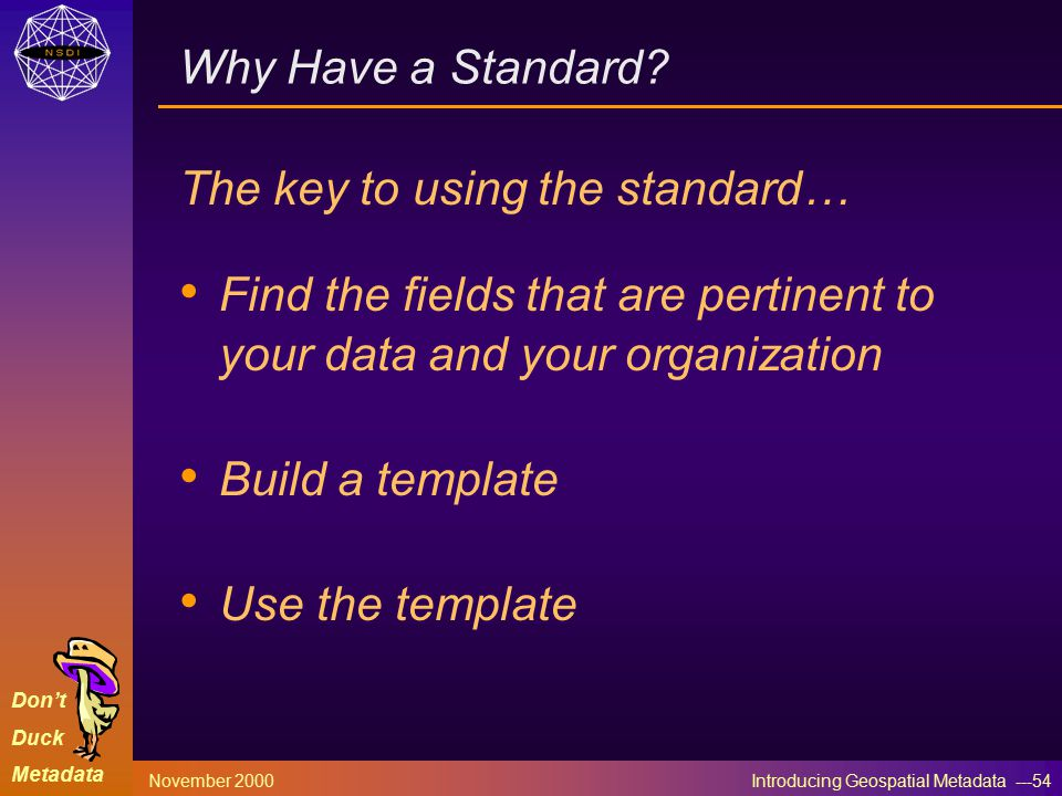 Don't Duck Metadata November 2000 Introducing Geospatial Metadata ---54 Why Have a Standard.
