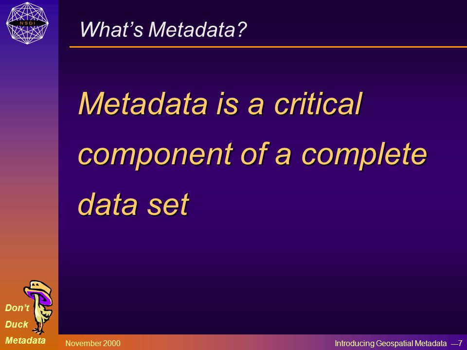 Don't Duck Metadata November 2000 Introducing Geospatial Metadata ---7 What's Metadata.