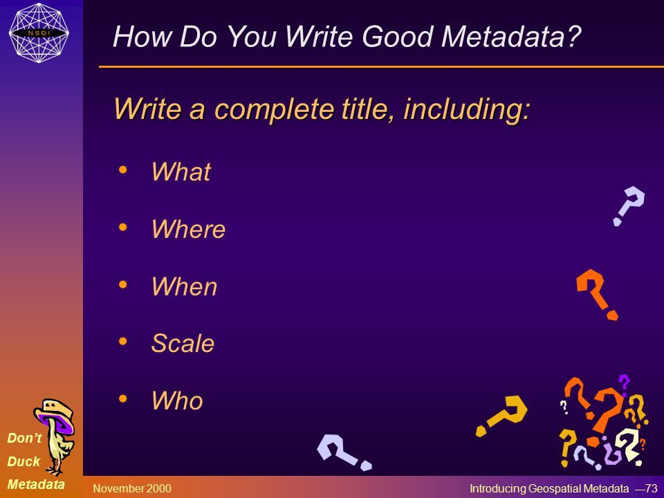 Don't Duck Metadata November 2000 Introducing Geospatial Metadata ---73 How Do You Write Good Metadata.