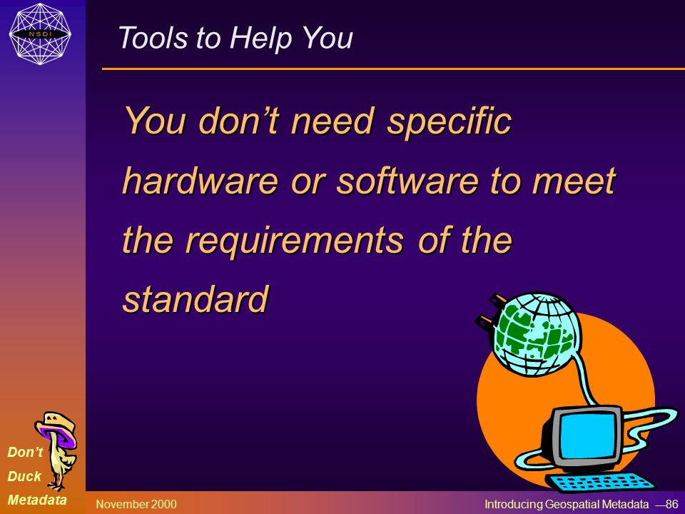 Don't Duck Metadata November 2000 Introducing Geospatial Metadata ---86 Tools to Help You You don't need specific hardware or software to meet the req