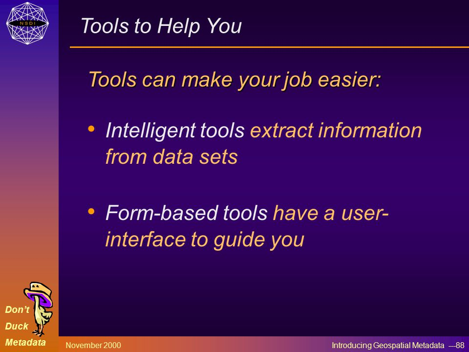 Don't Duck Metadata November 2000 Introducing Geospatial Metadata ---88 Tools to Help You Tools can make your job easier: Intelligent tools extract information from data sets Form-based tools have a user- interface to guide you