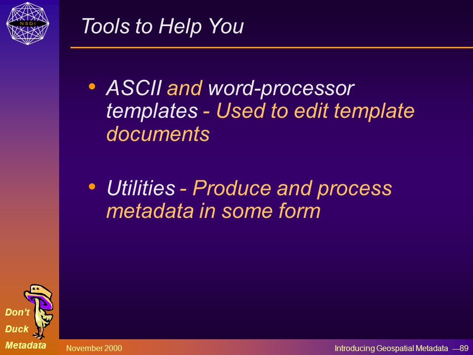 Don't Duck Metadata November 2000 Introducing Geospatial Metadata ---89 Tools to Help You ASCII and word-processor templates - Used to edit template documents Utilities - Produce and process metadata in some form