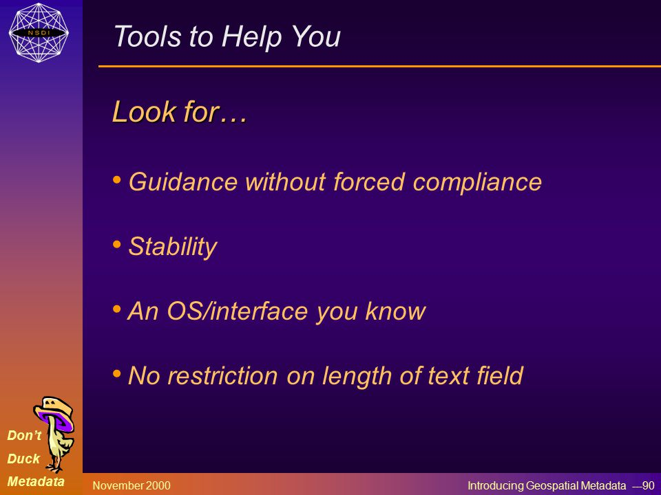 Don't Duck Metadata November 2000 Introducing Geospatial Metadata ---90 Tools to Help You Look for… Guidance without forced compliance Stability An OS/interface you know No restriction on length of text field