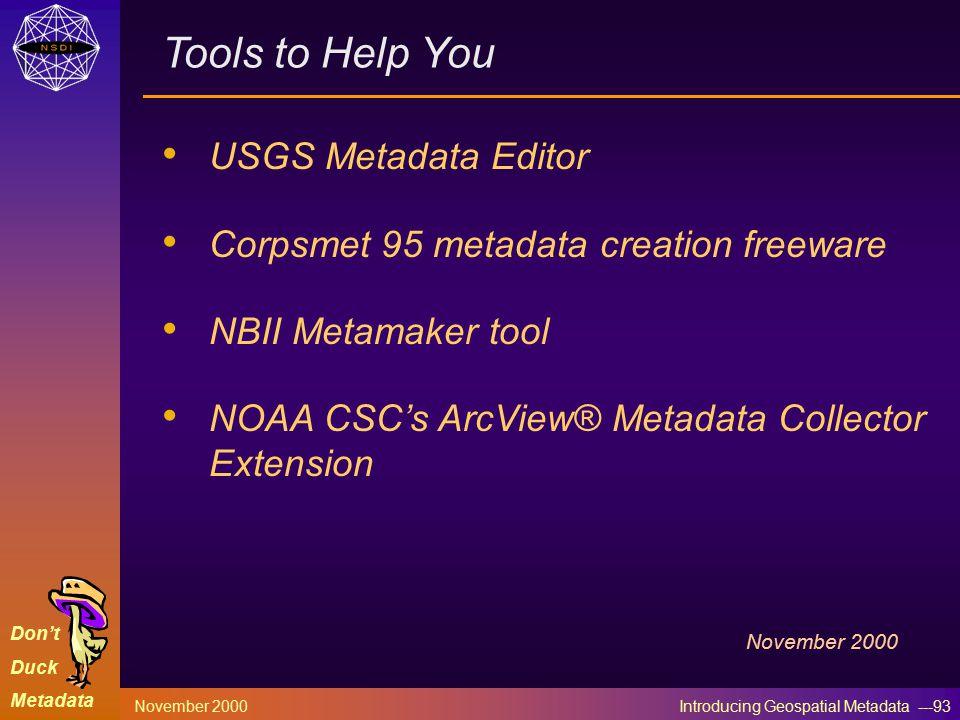 Don't Duck Metadata November 2000 Introducing Geospatial Metadata ---93 Tools to Help You USGS Metadata Editor Corpsmet 95 metadata creation freeware NBII Metamaker tool NOAA CSC's ArcView® Metadata Collector Extension November 2000