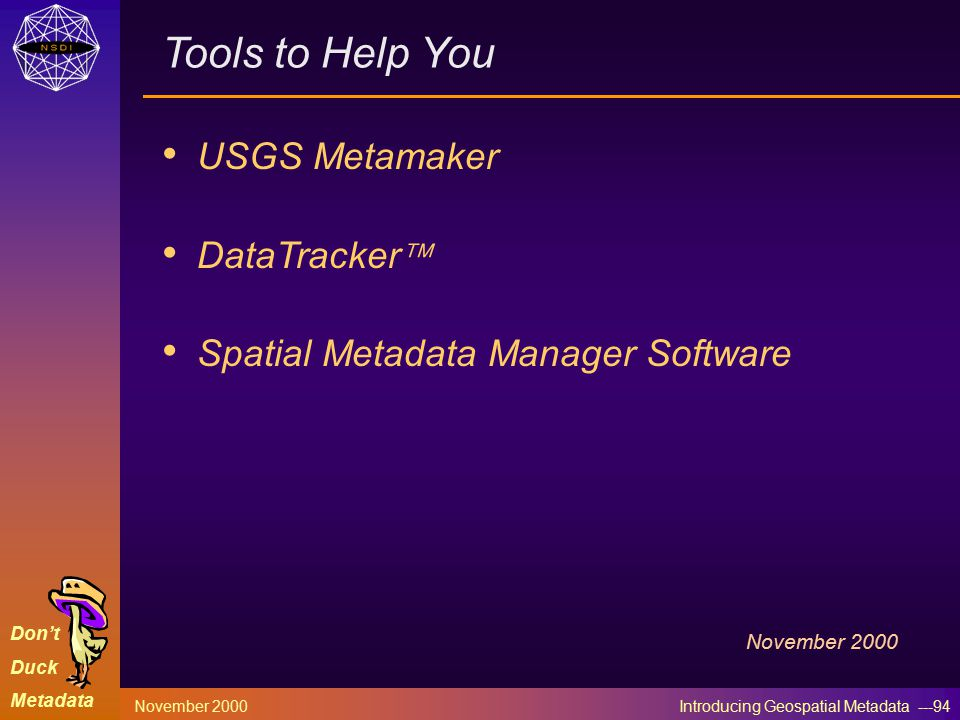Don't Duck Metadata November 2000 Introducing Geospatial Metadata ---94 Tools to Help You USGS Metamaker DataTracker  Spatial Metadata Manager Software November 2000