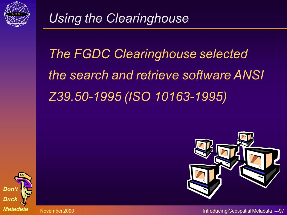 Don't Duck Metadata November 2000 Introducing Geospatial Metadata ---97 Using the Clearinghouse The FGDC Clearinghouse selected the search and retrieve software ANSI Z39.50-1995 (ISO 10163-1995)