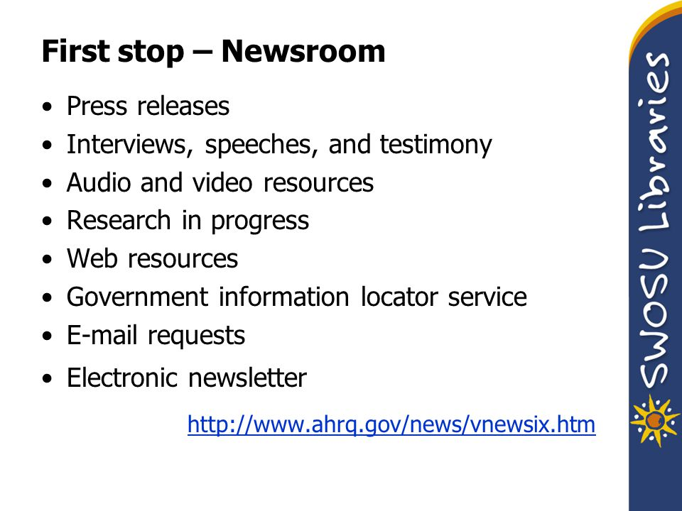 First stop – Newsroom Press releases Interviews, speeches, and testimony Audio and video resources Research in progress Web resources Government information locator service E-mail requests Electronic newsletter http://www.ahrq.gov/news/vnewsix.htm