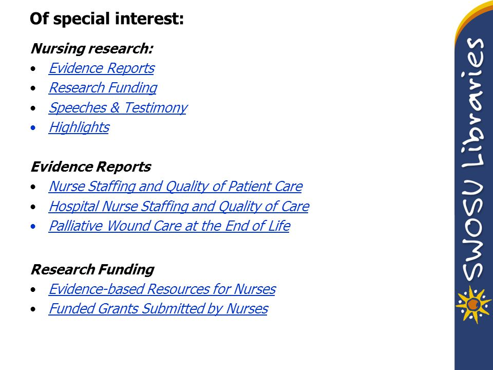 Of special interest: Nursing research: Evidence Reports Research Funding Speeches & Testimony Highlights Evidence Reports Nurse Staffing and Quality of Patient Care Hospital Nurse Staffing and Quality of Care Palliative Wound Care at the End of Life Research Funding Evidence-based Resources for Nurses Funded Grants Submitted by Nurses