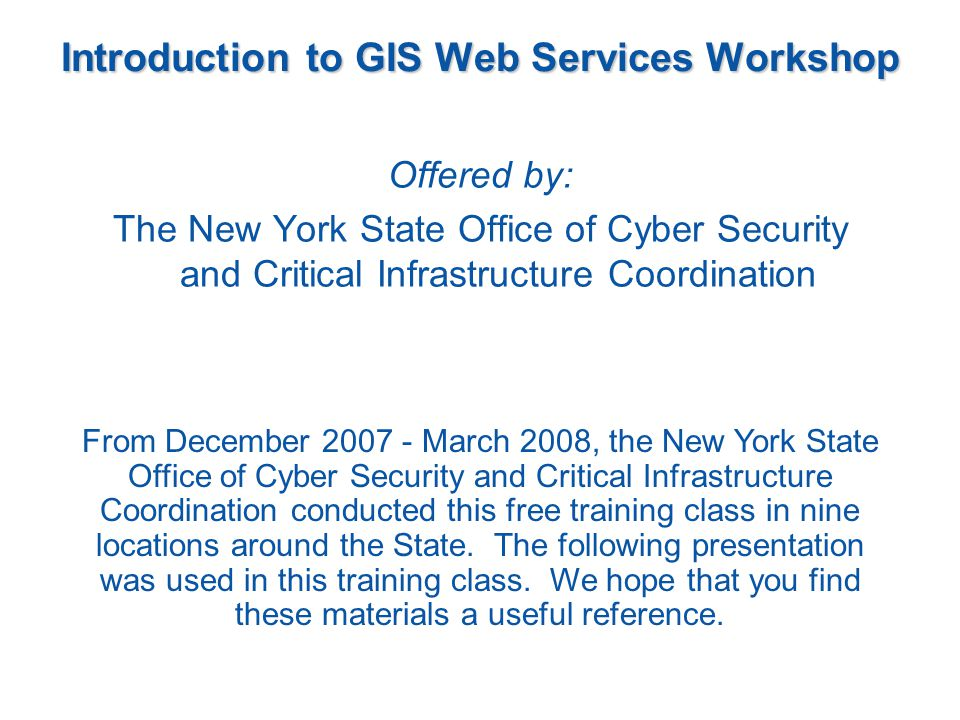 Introduction to GIS Web Services Sponsored by: The New York State Office of Cyber Security and Critical Infrastructure Coordination Presented by: Larry Spraker of Fountains Spatial, Inc.
