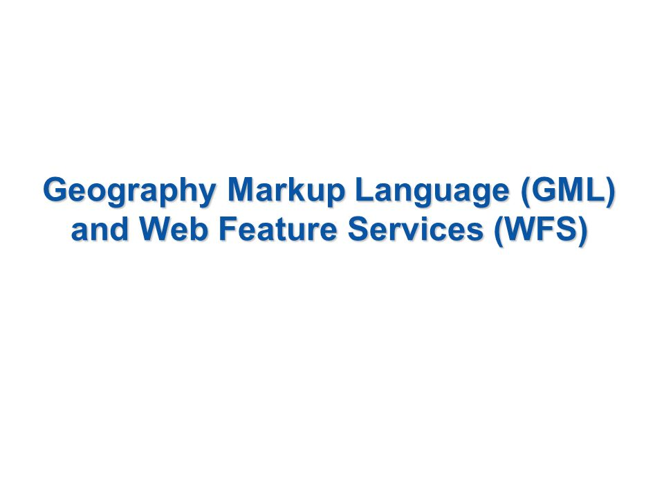 Geography Markup Language (GML) and Web Feature Services (WFS)