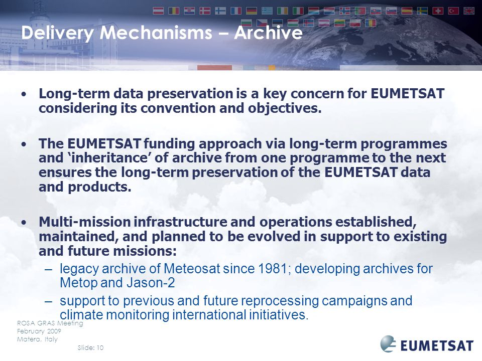 Slide: 10 ROSA GRAS Meeting February 2009 Matera, Italy Delivery Mechanisms – Archive Long-term data preservation is a key concern for EUMETSAT considering its convention and objectives.