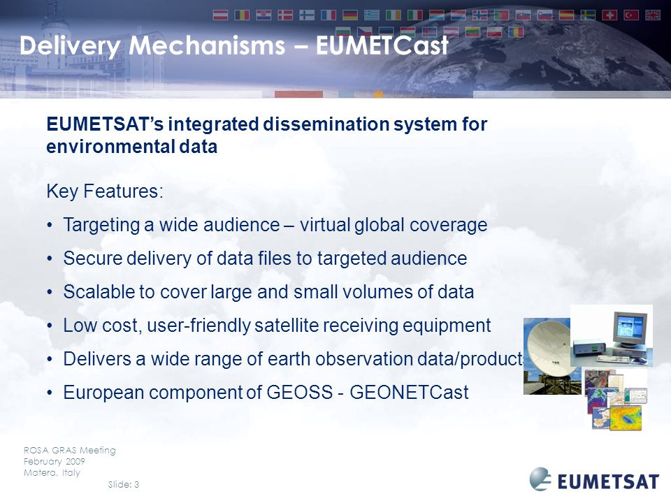 Slide: 14 ROSA GRAS Meeting February 2009 Matera, Italy EUMETSAT EO Portal Overview Collections Discovery (new Product Navigator) –ISO Metadata Application Profile v1.0 (ISO19115/19119) –ISO 19139 v1.0 (XML encoding of ISO 19115/19119) –OGC Catalogue Services CSW 2.0.2 interface (internetworking with other catalogues) –based on terraCatalog v2.2 from conterra –fully interoperable with the JRC INSPIRE Geoportal (http://www.inspire-geoportal.eu) –terraCatalog v2.3 is INSPIRE compliant (expected by end of 2008)