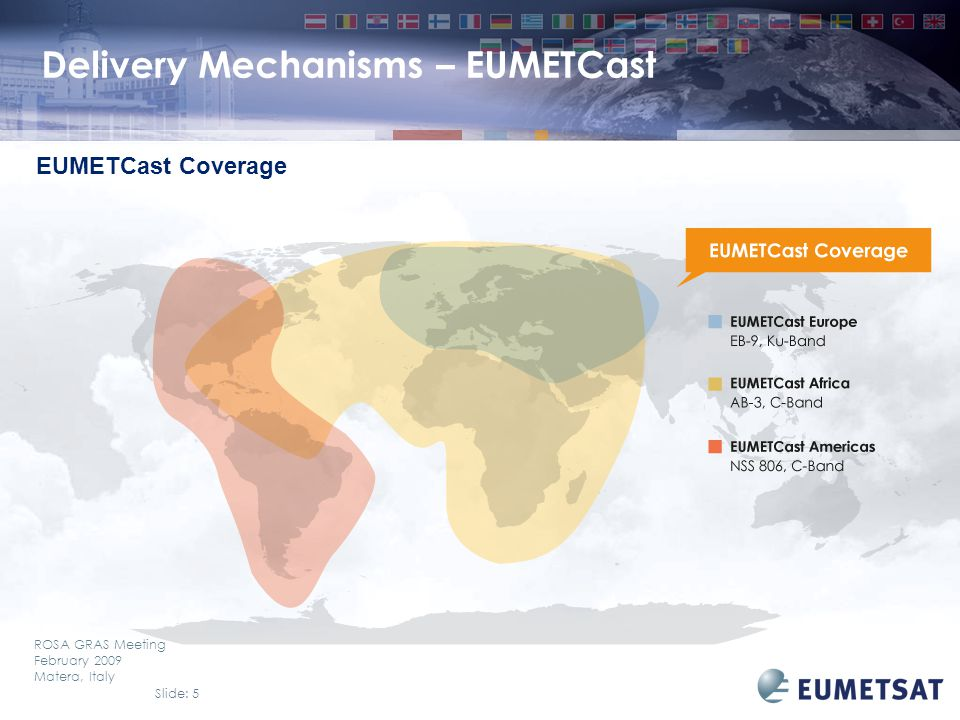 Slide: 5 ROSA GRAS Meeting February 2009 Matera, Italy Delivery Mechanisms – EUMETCast EUMETCast Coverage