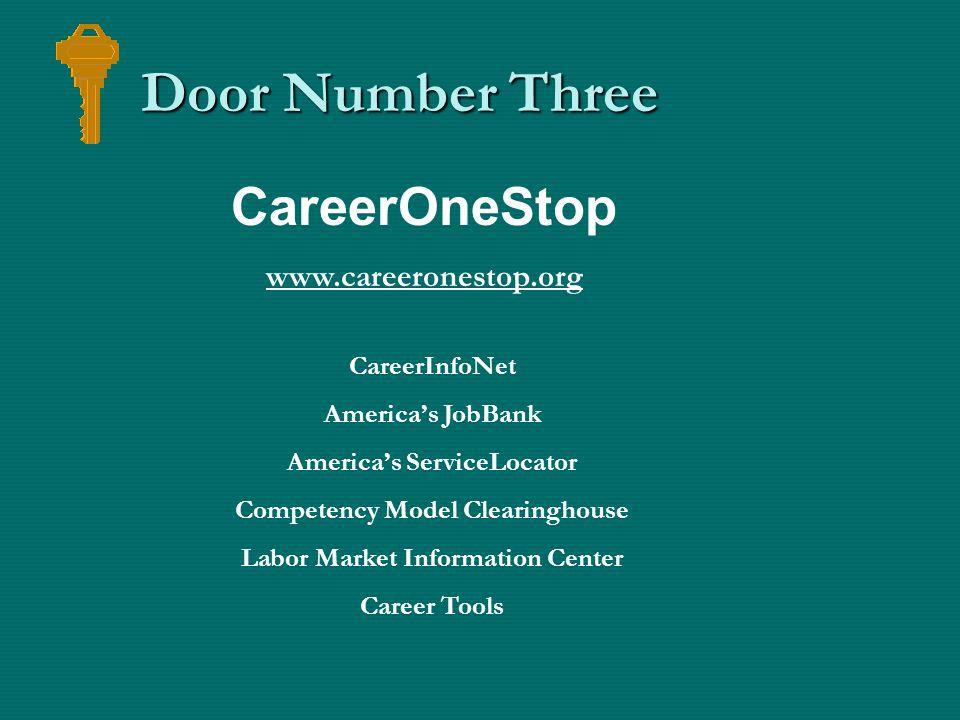 Door Number Three CareerOneStop www.careeronestop.org CareerInfoNet America's JobBank America's ServiceLocator Competency Model Clearinghouse Labor Market Information Center Career Tools