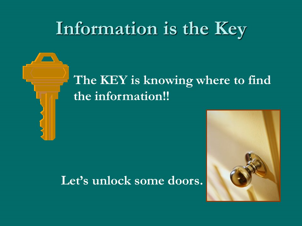The KEY is knowing where to find the information!! Information is the Key Let's unlock some doors.