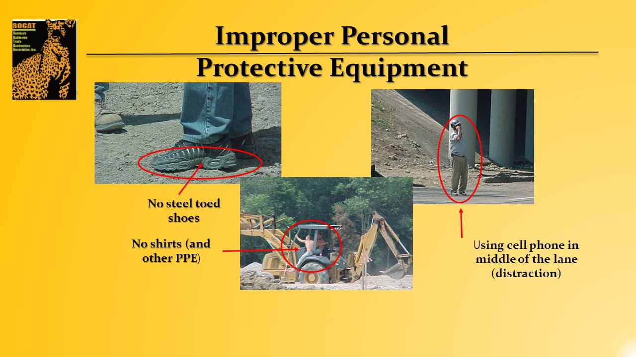 Improper Personal Protective Equipment No steel toed shoes No shirts (and other PPE No shirts (and other PPE ) U sing cell phone in middle of the lane (distraction)