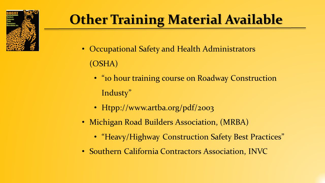 Other Training Material Available Occupational Safety and Health Administrators (OSHA) 10 hour training course on Roadway Construction Industy Htpp://www.artba.org/pdf/2003 Michigan Road Builders Association, (MRBA) Heavy/Highway Construction Safety Best Practices Southern California Contractors Association, INVC