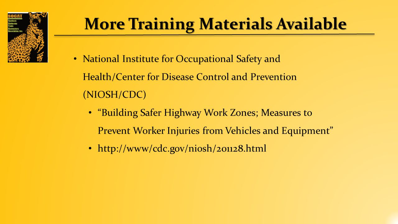 More Training Materials Available National Institute for Occupational Safety and Health/Center for Disease Control and Prevention (NIOSH/CDC) Building Safer Highway Work Zones; Measures to Prevent Worker Injuries from Vehicles and Equipment http://www/cdc.gov/niosh/201128.html