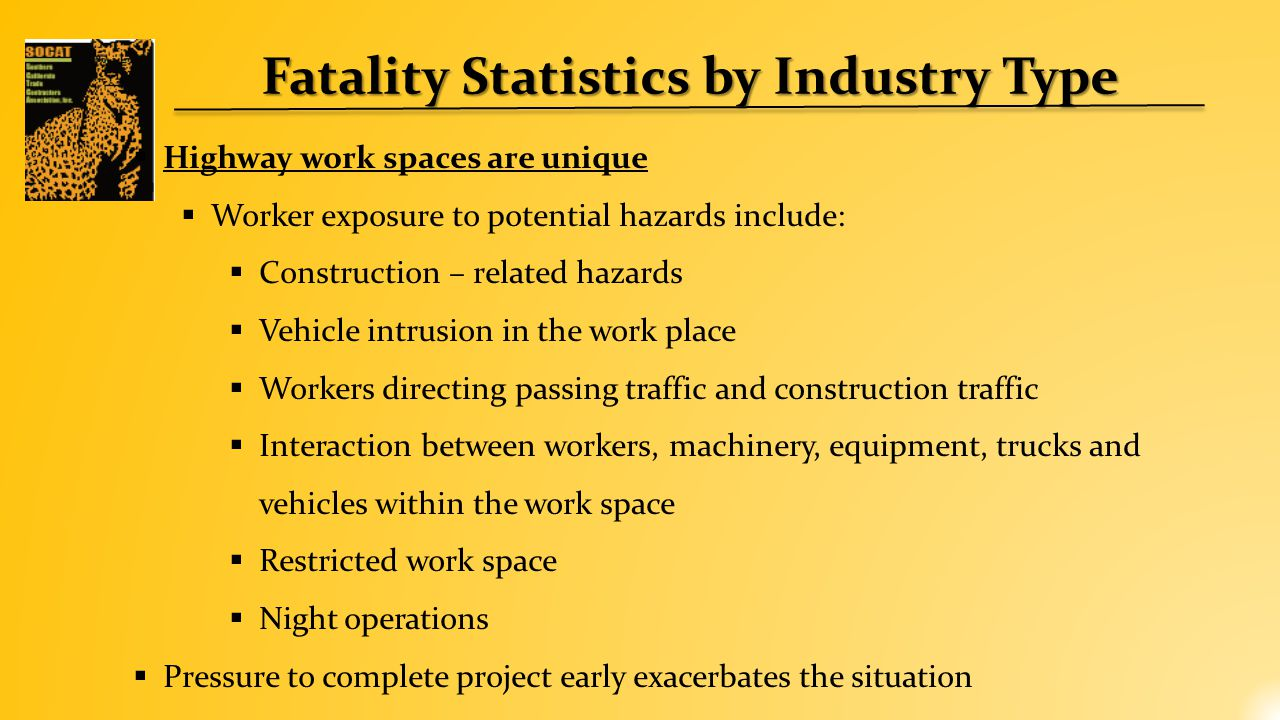 Fatality Statistics by Industry Type  Highway work spaces are unique  Worker exposure to potential hazards include:  Construction – related hazards  Vehicle intrusion in the work place  Workers directing passing traffic and construction traffic  Interaction between workers, machinery, equipment, trucks and vehicles within the work space  Restricted work space  Night operations  Pressure to complete project early exacerbates the situation