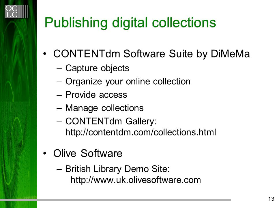 13 Publishing digital collections CONTENTdm Software Suite by DiMeMa –Capture objects –Organize your online collection –Provide access –Manage collections – CONTENTdm Gallery: http://contentdm.com/collections.html Olive Software –British Library Demo Site: http://www.uk.olivesoftware.com