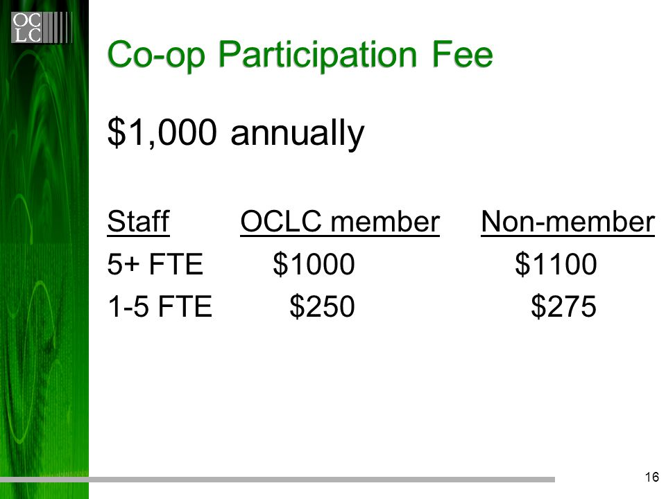 16 Co-op Participation Fee $1,000 annually StaffOCLC member Non-member 5+ FTE $1000 $1100 1-5 FTE $250 $275