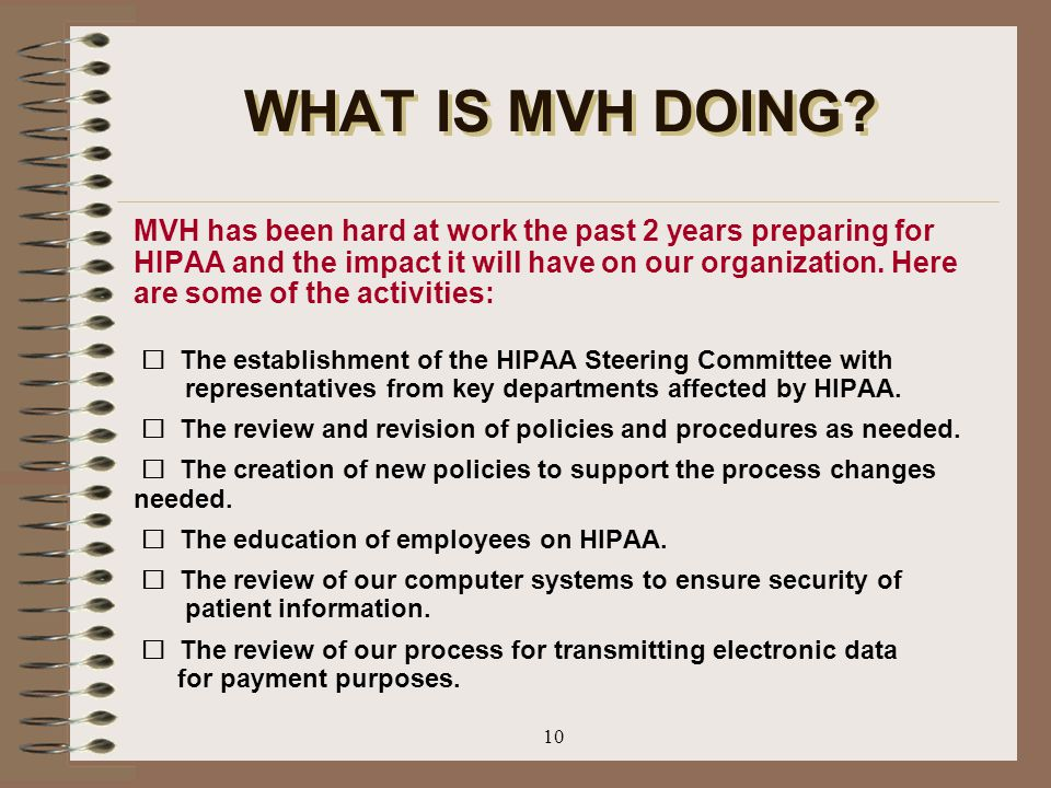 10 WHAT IS MVH DOING? MVH has been hard at work the past 2 years preparing for HIPAA and the impact it will have on our organization. Here are some of