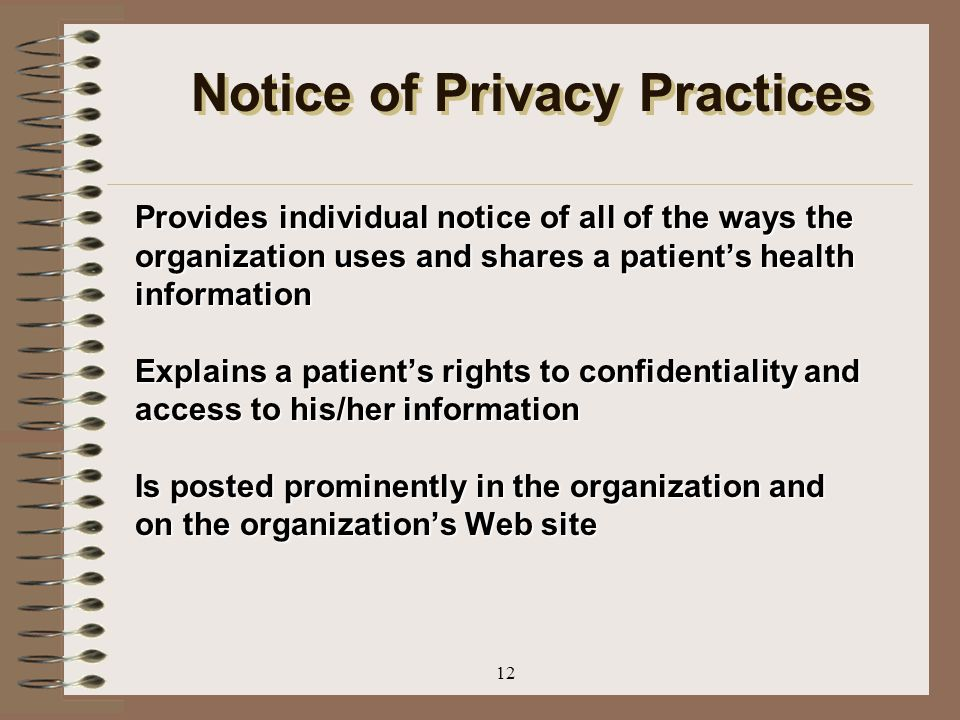 12 Notice of Privacy Practices Provides individual notice of all of the ways the organization uses and shares a patient's health information Explains