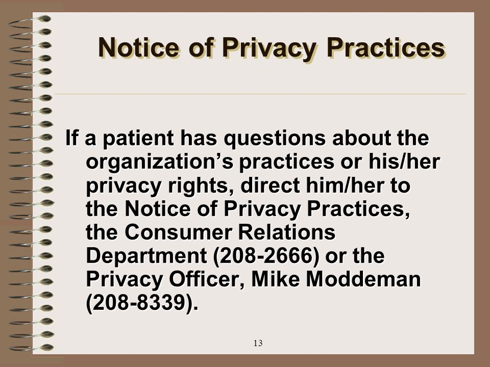 13 Notice of Privacy Practices If a patient has questions about the organization's practices or his/her privacy rights, direct him/her to the Notice o