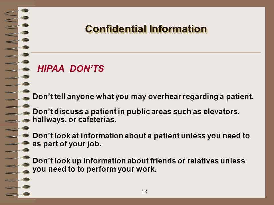 18 Confidential Information Don't tell anyone what you may overhear regarding a patient. Don't discuss a patient in public areas such as elevators, ha