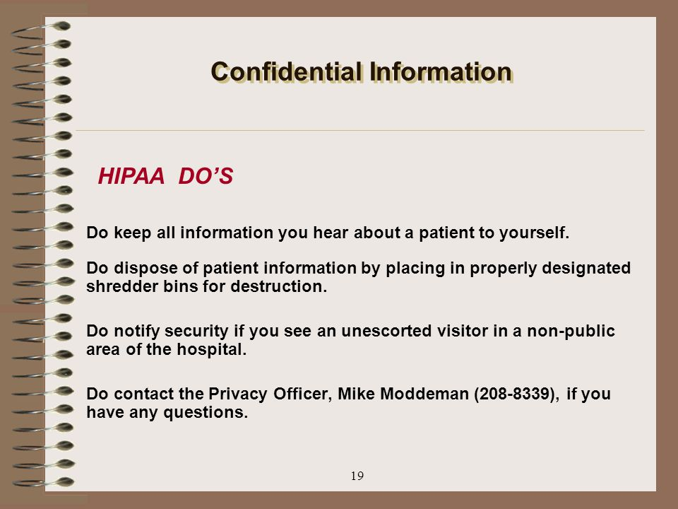 19 Confidential Information Do keep all information you hear about a patient to yourself. Do dispose of patient information by placing in properly des