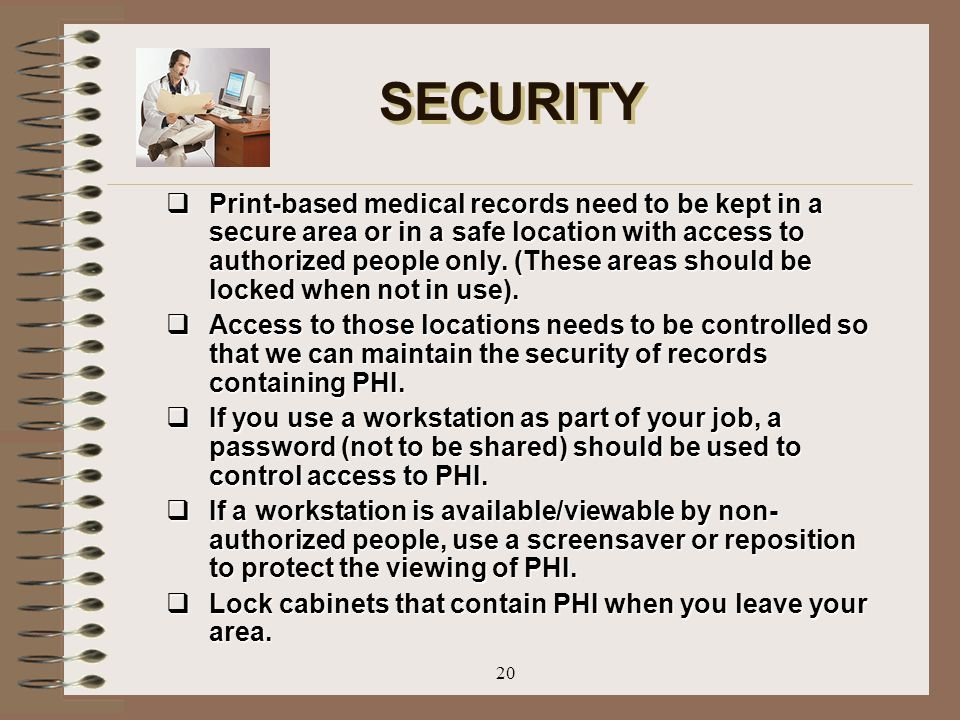 20 SECURITY  Print-based medical records need to be kept in a secure area or in a safe location with access to authorized people only. (These areas s