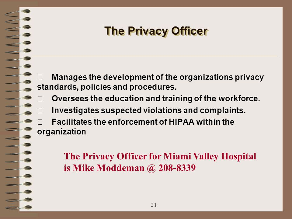 21 The Privacy Officer Manages the development of the organizations privacy standards, policies and procedures. Oversees the education and training of