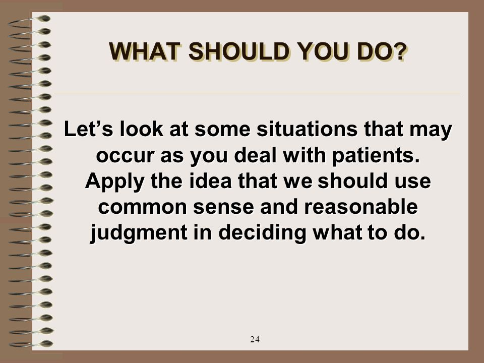 24 WHAT SHOULD YOU DO? Let's look at some situations that may occur as you deal with patients. Apply the idea that we should use common sense and reas