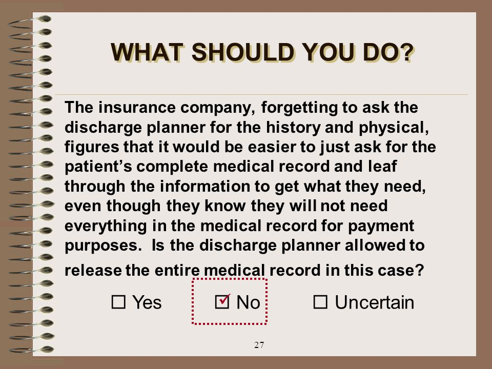 27 WHAT SHOULD YOU DO? The insurance company, forgetting to ask the discharge planner for the history and physical, figures that it would be easier to