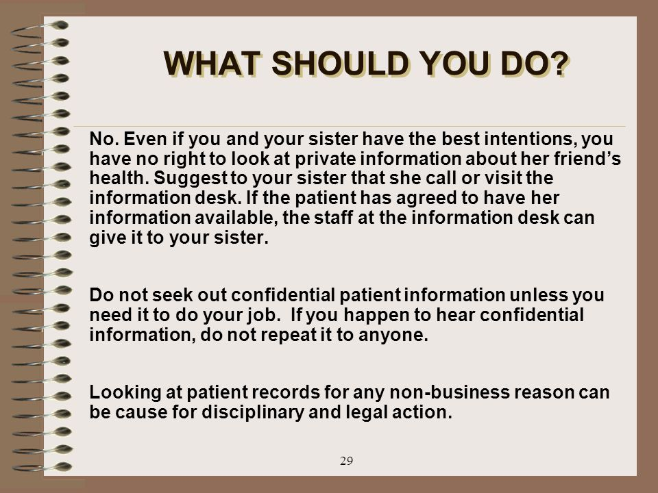 29 WHAT SHOULD YOU DO? No. Even if you and your sister have the best intentions, you have no right to look at private information about her friend's h