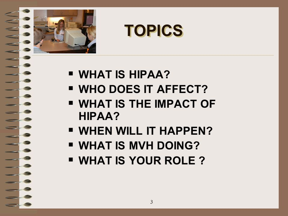 3 TOPICS  WHAT IS HIPAA?  WHO DOES IT AFFECT?  WHAT IS THE IMPACT OF HIPAA?  WHEN WILL IT HAPPEN?  WHAT IS MVH DOING?  WHAT IS YOUR ROLE ?