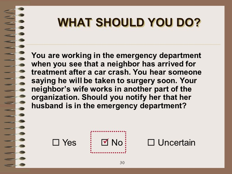 30 WHAT SHOULD YOU DO? You are working in the emergency department when you see that a neighbor has arrived for treatment after a car crash. You hear