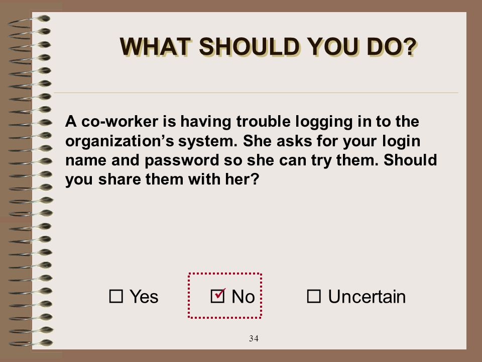 34 WHAT SHOULD YOU DO? A co-worker is having trouble logging in to the organization's system. She asks for your login name and password so she can try