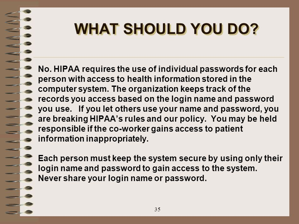 35 WHAT SHOULD YOU DO? No. HIPAA requires the use of individual passwords for each person with access to health information stored in the computer sys